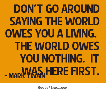 Quotes about success - Don't go around saying the world owes you a living. the world..