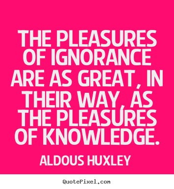 The pleasures of ignorance are as great,.. Aldous Huxley  success quotes
