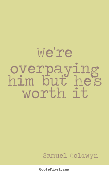 Quote about success - We're overpaying him but he's worth it