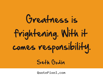 Success quotes - Greatness is frightening. with it comes responsibility.
