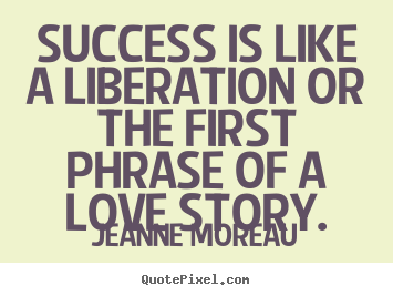 Diy picture quotes about success - Success is like a liberation or the first phrase of a love story.