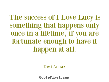 Customize poster quotes about success - The success of i love lucy is something that..