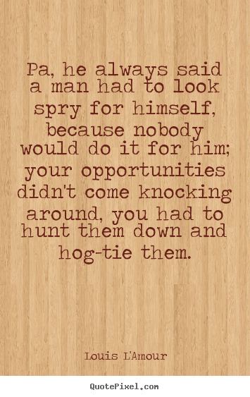 Pa, he always said a man had to look spry for.. Louis L'Amour good success quote