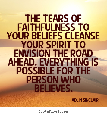The tears of faithfulness to your beliefs cleanse your.. Adlin Sinclair top success quotes