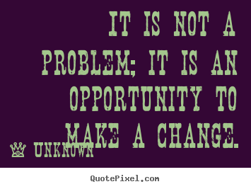 Quotes about success - It is not a problem; it is an opportunity to make a..