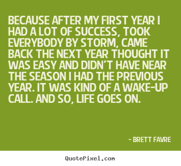Brett Favre picture quote - Because after my first year i had a lot of success, took everybody.. - Success sayings