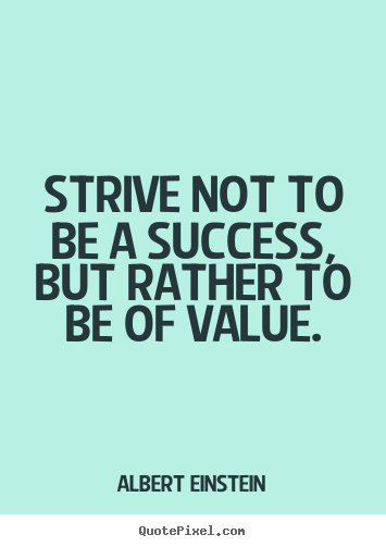Albert Einstein picture quote - Strive not to be a success, but rather to be of value. - Success quotes