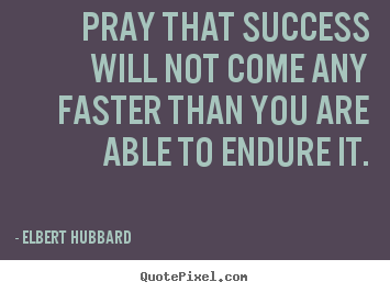 Quotes about success - Pray that success will not come any faster than..