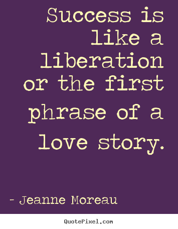 Jeanne Moreau image quote - Success is like a liberation or the first phrase of a love.. - Success quote