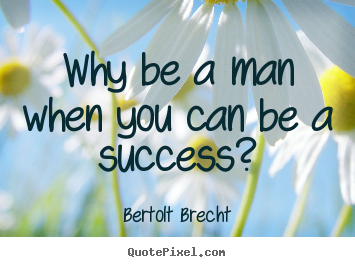 Bertolt Brecht picture quote - Why be a man when you can be a success? - Success sayings