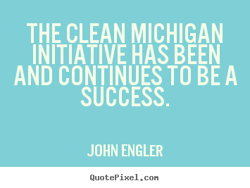 Success quotes - The clean michigan initiative has been and continues to..