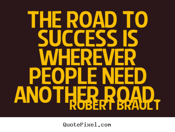 The road to success is wherever people need another.. Robert Brault greatest success quote