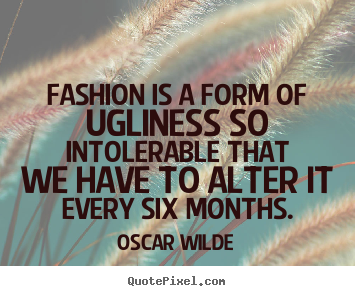 Create graphic photo quote about success - Fashion is a form of ugliness so intolerable that we have to..