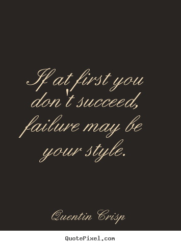 Quentin Crisp picture quotes - If at first you don't succeed, failure may be your.. - Success quotes