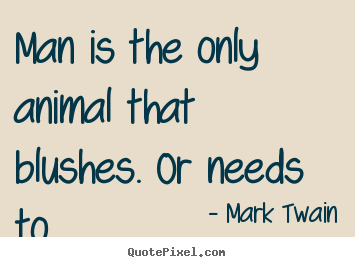 Quote about success - Man is the only animal that blushes. or needs..