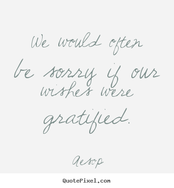 Aesop picture quotes - We would often be sorry if our wishes were gratified. - Success quotes