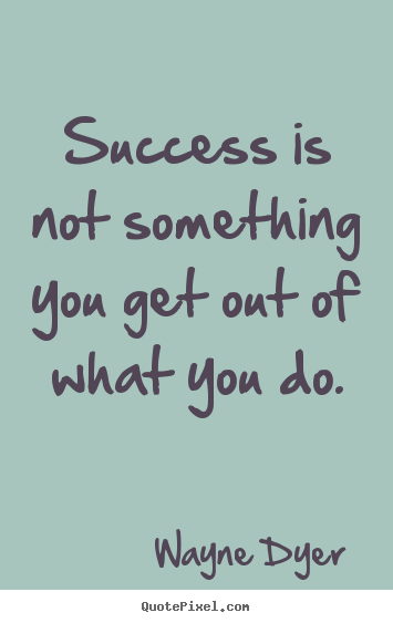Quotes about success - Success is not something you get out of what you..