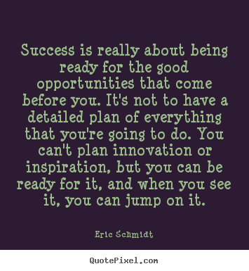 Eric Schmidt picture quotes - Success is really about being ready for the good opportunities that.. - Success quotes