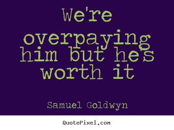 Samuel Goldwyn image quotes - We're overpaying him but he's worth it - Success quotes
