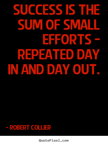Success quotes - Success is the sum of small efforts - repeated day in and day out.