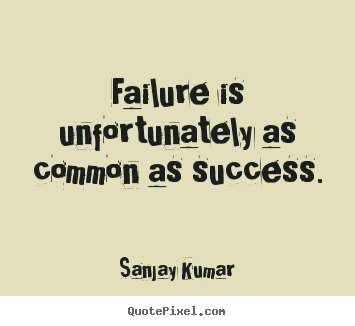 Failure is unfortunately as common as success. Sanjay Kumar greatest success quotes