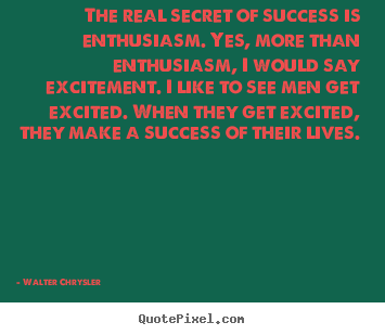 The real secret of success is enthusiasm... Walter Chrysler great success quotes