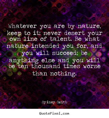 Quotes about success - Whatever you are by nature, keep to it; never..