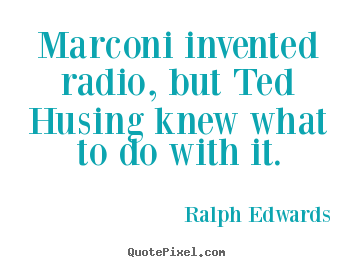 Quotes about success - Marconi invented radio, but ted husing knew what to do with..
