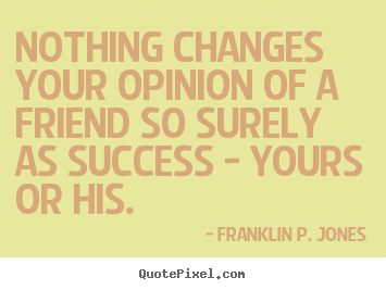 Nothing changes your opinion of a friend so surely as success.. Franklin P. Jones greatest success quote