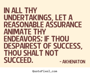 Akhenaton picture quotes - In all thy undertakings, let a reasonable assurance animate.. - Success quotes