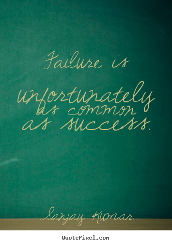 Sanjay Kumar pictures sayings - Failure is unfortunately as common as success. - Success quotes