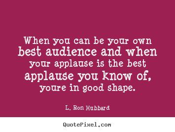 How to design picture quotes about success - When you can be your own best audience and when your applause is the..