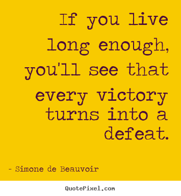 Simone De Beauvoir picture quotes - If you live long enough, you'll see that every victory.. - Success quote