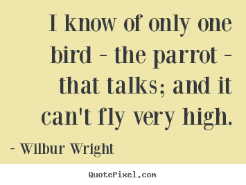 Wilbur Wright picture quote - I know of only one bird - the parrot - that talks; and it can't fly.. - Success quote