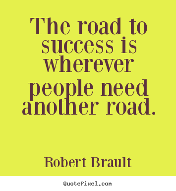 Make personalized picture quote about success - The road to success is wherever people need another road.