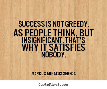 Make personalized photo quotes about success - Success is not greedy, as people think, but insignificant...