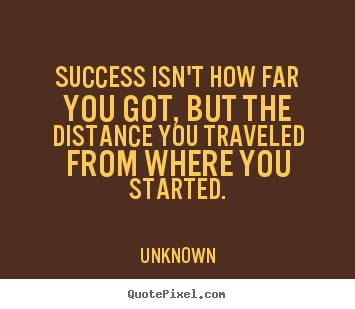 Quote about success - Success isn't how far you got, but the distance..