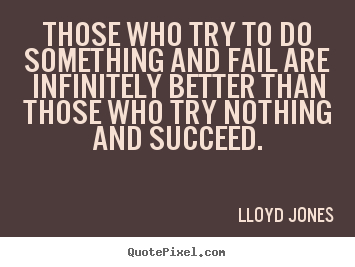 Sayings about success - Those who try to do something and fail are infinitely better than those..