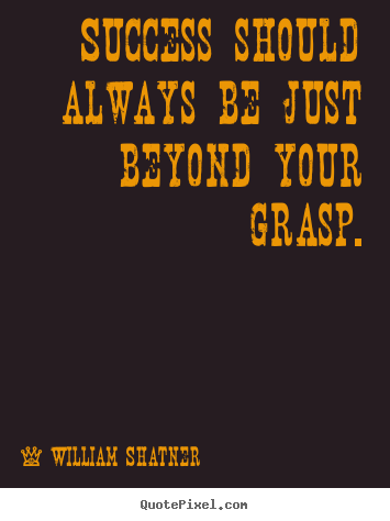 Success should always be just beyond your grasp. William Shatner best success quote