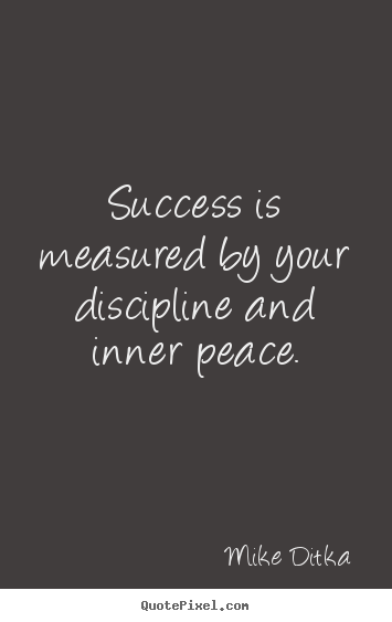 Mike Ditka picture quote - Success is measured by your discipline and inner peace. - Success quotes