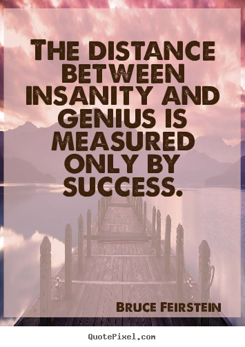 Success quote - The distance between insanity and genius is measured..