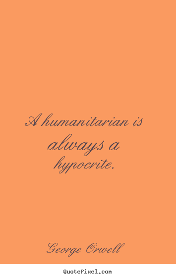 Success quote - A humanitarian is always a hypocrite.