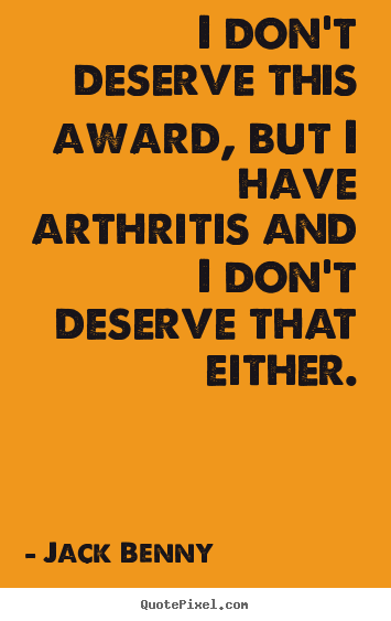 Success quotes - I don't deserve this award, but i have arthritis and i don't deserve..