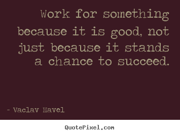 Success sayings - Work for something because it is good, not just because..