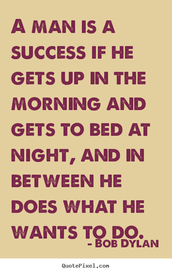 Bob Dylan picture quotes - A man is a success if he gets up in the morning.. - Success quotes