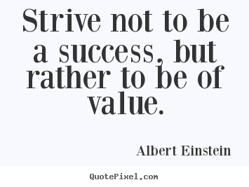 Albert Einstein picture quotes - Strive not to be a success, but rather to be of value. - Success quote