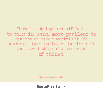 Quote about success - There is nothing more difficult to take in hand, more..