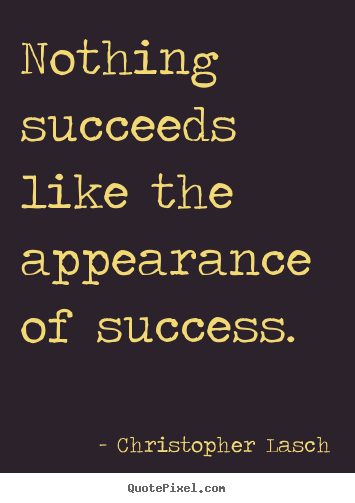 Nothing succeeds like the appearance of success. Christopher Lasch famous success quotes
