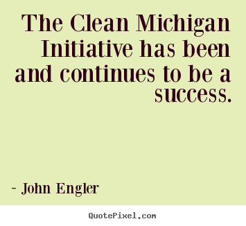 Quotes about success - The clean michigan initiative has been and continues..