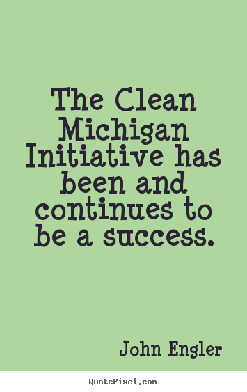 Make personalized image quote about success - The clean michigan initiative has been and continues..
